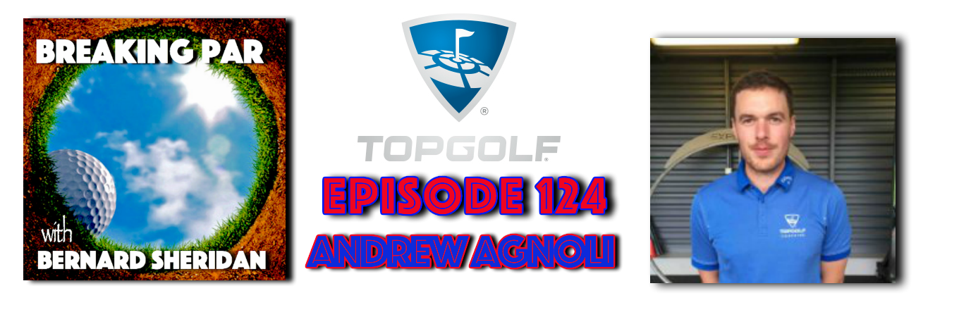 Breaking Par with Bernard Sheridan 124 Andrew Agnoli of Top Golf UK Andrew Agnoli Header