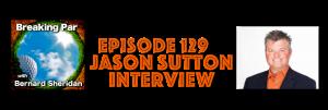 Jason Sutton Episode 129 Breaking par with Bernard Sheridan Jason Sutton header 300x101