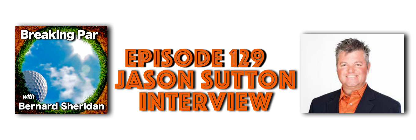Jason Sutton Episode 129 Breaking par with Bernard Sheridan Jason Sutton header
