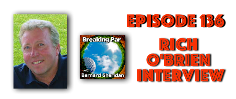Episode 136 Breaking Par with Bernard Sheridan Rich O'Brien Interview Rich OB 800x335
