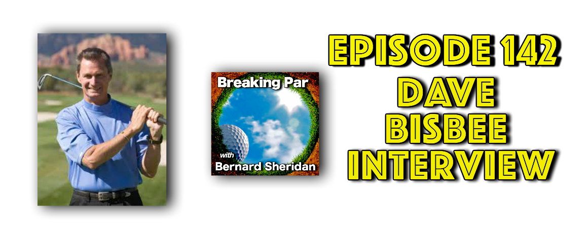 Dave Bisbee Episode 142 Breaking Par with Bernard Sheridan Dave Bisbee header