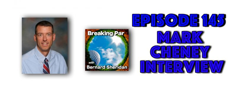 Breaking Par with Bernard Sheridan Episode 145 Mark Cheney Mark Cheney Header 800x317
