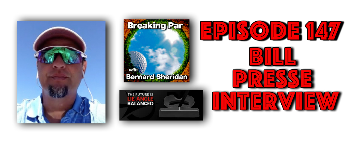 Breaking Par with Bernard Sheridan 147 Bill Presse Interview Episode 147 Bill Presse 1