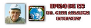 [object object] Episode 155 Breaking Par with Bernard Sheridan Dr. Glen Albaugh Interview Dr Glen header 300x93