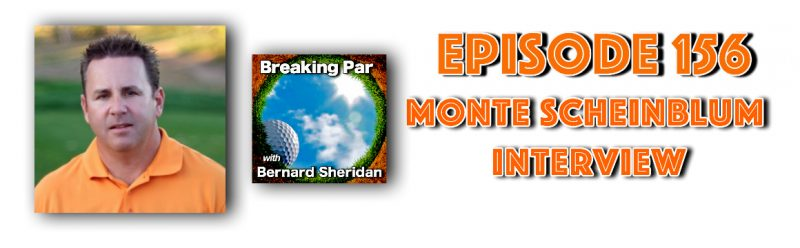 Breaking Par with Bernard Sheridan Episode 156 Monte Scheinblum Interview Monte header 800x248