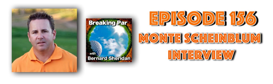 Breaking Par with Bernard Sheridan Episode 156 Monte Scheinblum Interview Monte header
