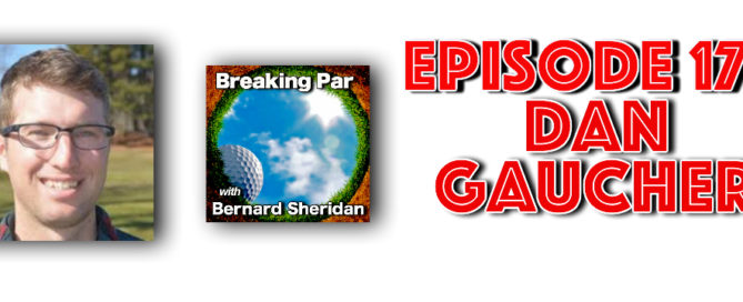 Breaking Par with Bernard Sheridan 176 Dan Gaucher Interview Dan Gaucher 176 header 669x272  Home Dan Gaucher 176 header 669x272