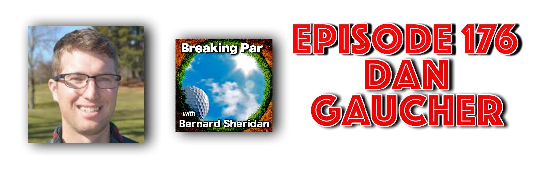 Breaking Par with Bernard Sheridan 176 Dan Gaucher Interview Dan Gaucher 176 header